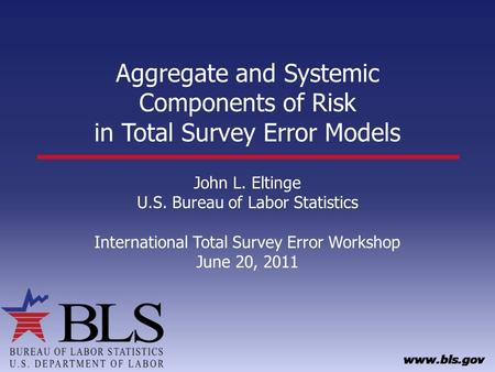Aggregate and Systemic Components of Risk in Total Survey Error Models John L. Eltinge U.S. Bureau of Labor Statistics International Total Survey Error.