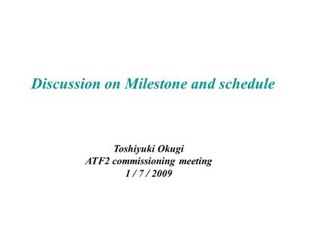 Discussion on Milestone and schedule Toshiyuki Okugi ATF2 commissioning meeting 1 / 7 / 2009.