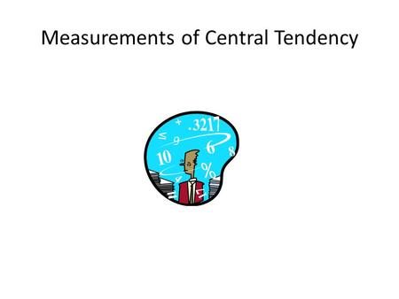 Measurements of Central Tendency. Statistics vs Parameters Statistic: A characteristic or measure obtained by using the data values from a sample. Parameter: