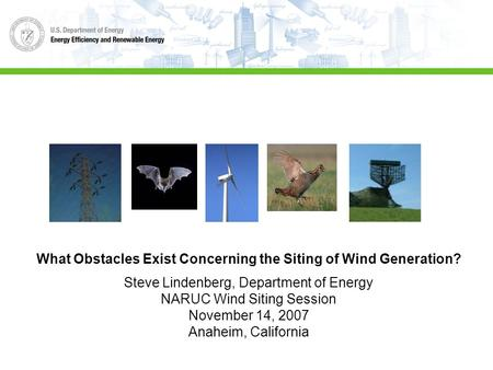 What Obstacles Exist Concerning the Siting of Wind Generation? Steve Lindenberg, Department of Energy NARUC Wind Siting Session November 14, 2007 Anaheim,