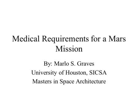 Medical Requirements for a Mars Mission By: Marlo S. Graves University of Houston, SICSA Masters in Space Architecture.