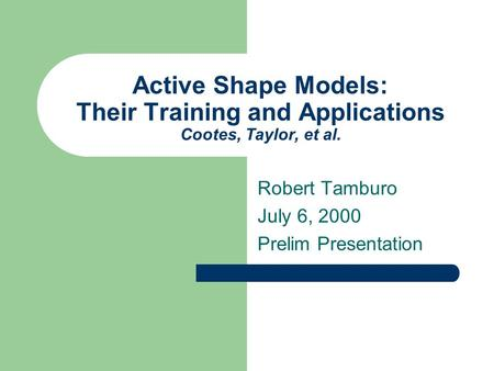 Active Shape Models: Their Training and Applications Cootes, Taylor, et al. Robert Tamburo July 6, 2000 Prelim Presentation.