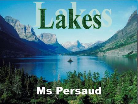 Ms Persaud. What Is A Lake? A lake is a large body of water surrounded by land. Lakes contain less than 1% of the world's freshwater, but they are still.