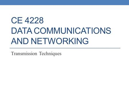 CE 4228 DATA COMMUNICATIONS AND NETWORKING Transmission Techniques.