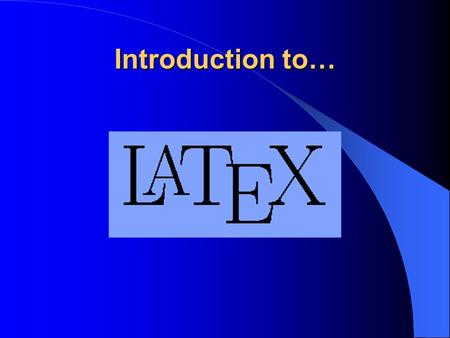Introduction to… About Tex & LaTeX What is TeX? What is LaTeX? Advantages - Disadvantages.