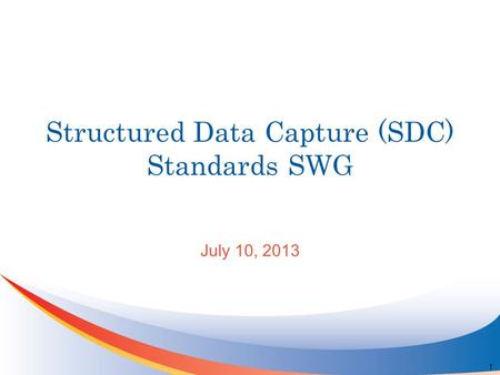 Structured Data Capture (SDC) Standards SWG July 10, 2013 1.