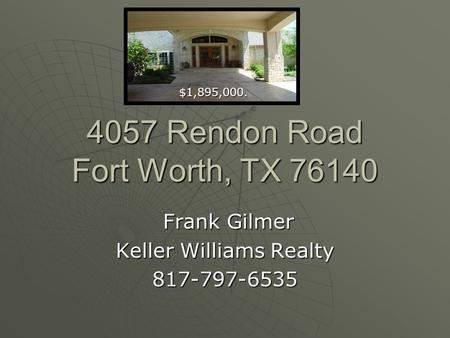 4057 Rendon Road Fort Worth, TX 76140 Frank Gilmer Frank Gilmer Keller Williams Realty 817-797-6535 $1,895,000. $1,895,000.