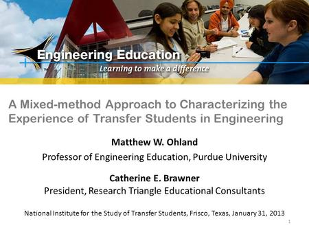 A Mixed-method Approach to Characterizing the Experience of Transfer Students in Engineering Matthew W. Ohland Professor of Engineering Education, Purdue.