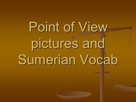 Point <strong>of</strong> View pictures and Sumerian Vocab.