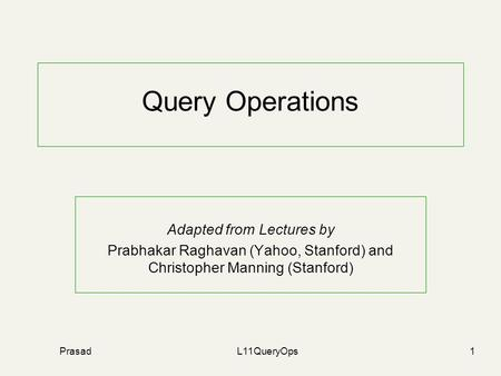 PrasadL11QueryOps1 Query Operations Adapted from Lectures by Prabhakar Raghavan (Yahoo, Stanford) and Christopher Manning (Stanford)