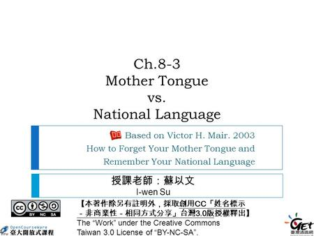 Ch.8-3 Mother Tongue vs. National Language Based on Victor H. Mair. 2003 How to Forget Your Mother Tongue and Remember Your National Language 【本著作除另有註明外,採取創用.