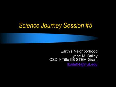 Science Journey Session #5 Earth's Neighborhood Lynne M. Bailey CSD 9 Title IIB STEM Grant
