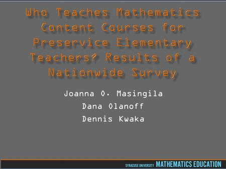 Joanna O. Masingila Dana Olanoff Dennis Kwaka.  Grew out of 2010 AMTE symposium session about preparing instructors to teach mathematics content courses.