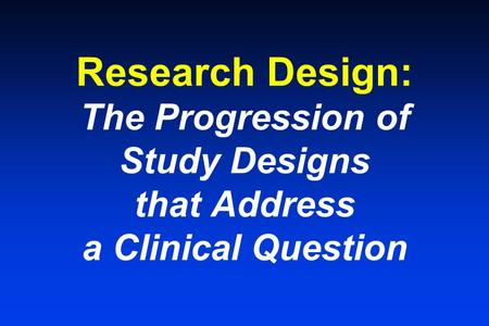 Research Design: The Progression of Study Designs that Address a Clinical Question.