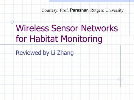 Wireless Sensor Networks for Habitat Monitoring Reviewed by Li Zhang Courtesy: Prof. Parashar, Rutgers University.