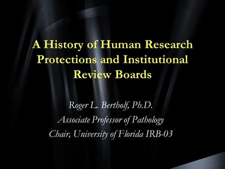 A History of Human Research Protections and Institutional Review Boards Roger L. Bertholf, Ph.D. Associate Professor of Pathology Chair, University of.