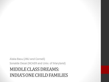 MIDDLE CLASS DREAMS: <strong>INDIA</strong>'S ONE <strong>CHILD</strong> FAMILIES Alaka Basu (JNU and Cornell) Sonalde Desai (NCAER and Univ. of Maryland)