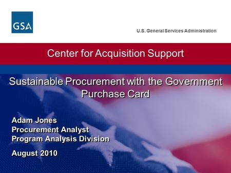 U.S. General Services Administration Sustainable Procurement with the Government Purchase Card Adam Jones Procurement Analyst Program Analysis Division.
