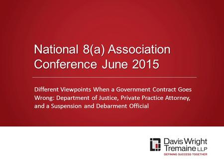 Dwt.com National 8(a) Association Conference June 2015 Different Viewpoints When a Government Contract Goes Wrong: Department of Justice, Private Practice.