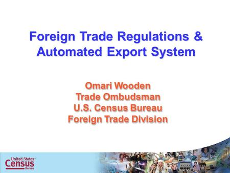 1 Omari Wooden Trade Ombudsman U.S. Census Bureau Foreign Trade Division Foreign Trade Regulations & Automated Export System.