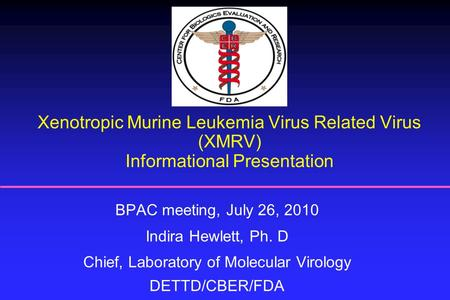 Xenotropic Murine Leukemia Virus Related Virus (XMRV) Informational Presentation BPAC meeting, July 26, 2010 Indira Hewlett, Ph. D Chief, Laboratory of.