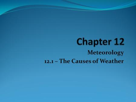 "Meteorology 12.1 – The Causes of Weather. Meteor – ancient Greek – meaning ""high in the air"" 1. Clouds 2. Raindrops 3. Snowflakes 4. Fog 5. Dust 6. Rainbows."