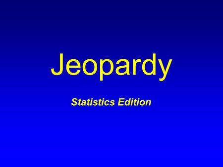 Jeopardy Statistics Edition. Terms General Probability Sampling Distributions Confidence Intervals Hypothesis Tests: Proportions Hypothesis Tests: Means.