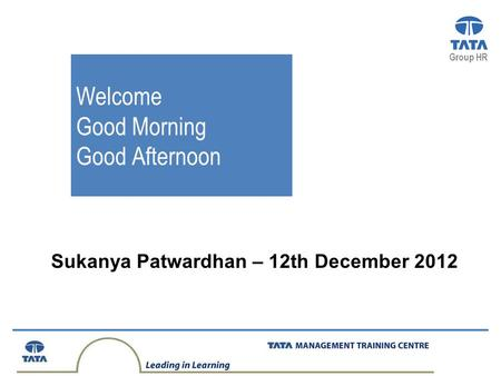 Group HR Sukanya Patwardhan – 12th December 2012 Welcome Good Morning Good Afternoon.
