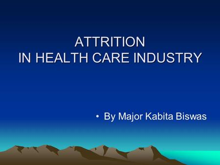 ATTRITION IN HEALTH CARE INDUSTRY By Major Kabita Biswas.
