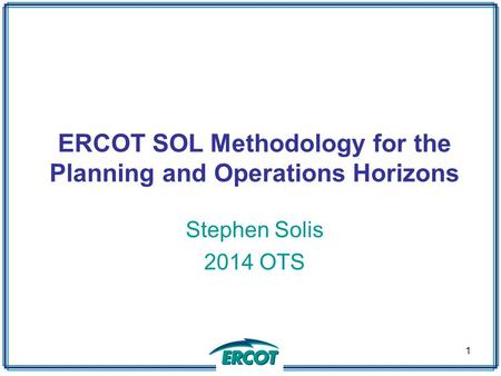 ERCOT SOL Methodology for the Planning and Operations Horizons Stephen Solis 2014 OTS 1.