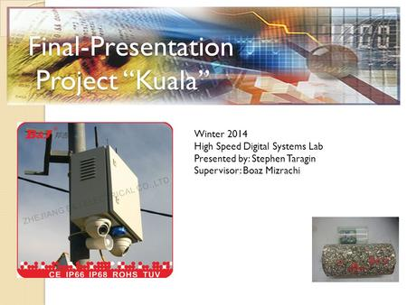 "Final-Presentation Project ""Kuala"" Winter 2014 High Speed Digital Systems Lab Presented by: Stephen Taragin Supervisor: Boaz Mizrachi."
