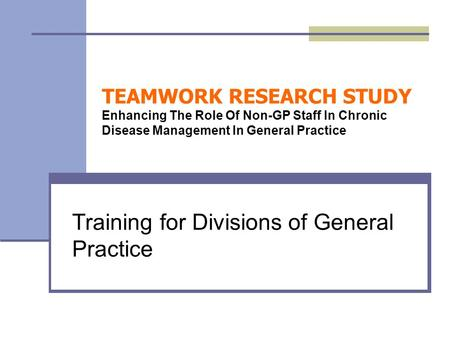 TEAMWORK RESEARCH STUDY Enhancing The Role Of Non-GP Staff In Chronic Disease Management In General Practice Training for Divisions of General Practice.