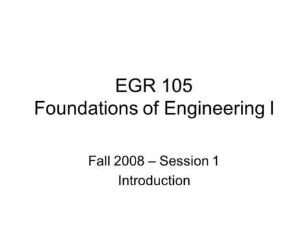 EGR 105 Foundations of Engineering I Fall 2008 – Session 1 Introduction.