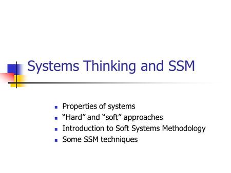 "Systems Thinking and SSM Properties of systems ""Hard"" and ""soft"" approaches Introduction to Soft Systems Methodology Some SSM techniques."