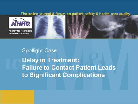 Spotlight Case Delay in Treatment: Failure to Contact Patient Leads to Significant Complications.