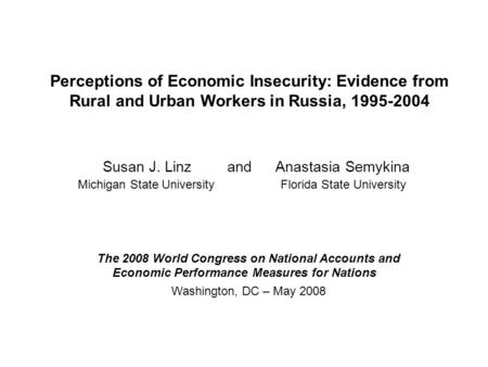 Perceptions of Economic Insecurity: Evidence from Rural and Urban Workers in Russia, 1995-2004 Susan J. Linz and Anastasia Semykina Michigan State University.