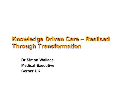 Knowledge Driven Care – Realised Through Transformation Dr Simon Wallace Medical Executive Cerner UK.