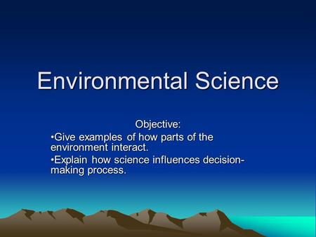 Environmental Science Objective: Give examples of how parts of the environment interact.Give examples of how parts of the environment interact. Explain.