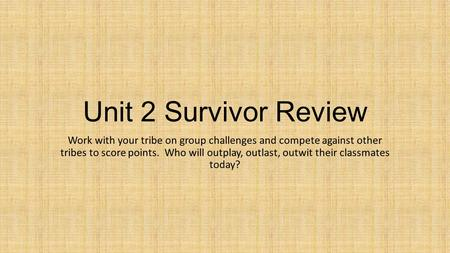 Unit 2 Survivor Review Work with your tribe on group challenges and compete against other tribes to score points. Who will outplay, outlast, outwit their.