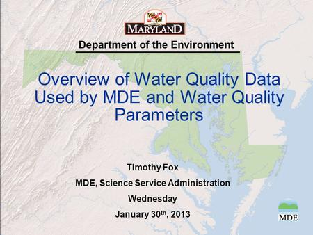 Department of the Environment Overview of Water Quality Data Used by MDE and Water Quality Parameters Timothy Fox MDE, Science Service Administration Wednesday.