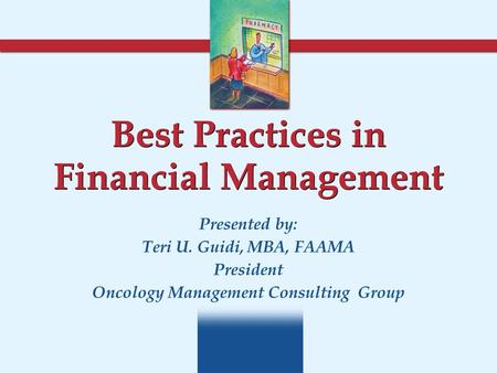 Best Practices in Financial Management Presented by: Teri U. Guidi, MBA, FAAMA President Oncology Management Consulting Group.