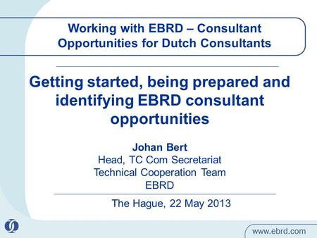 Working with EBRD – Consultant Opportunities for Dutch Consultants The Hague, 22 May 2013 Getting started, being prepared and identifying EBRD consultant.