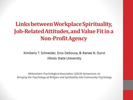 Links between Workplace Spirituality, Job-Related Attitudes, and Value Fit in a Non-Profit Agency Kimberly T. Schneider, Eros DeSouza, & Renee N. Durst.
