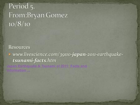 Resources www.livescience.com/39110-japan-2011-earthquake- tsunami-facts.htm www.livescience.com/39110-japan-2011-earthquake- tsunami-facts.htm Japan Earthquake.
