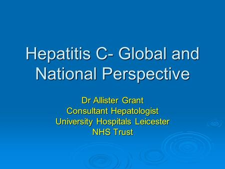 Hepatitis C- Global and National Perspective Dr Allister Grant Consultant Hepatologist University Hospitals Leicester NHS Trust.