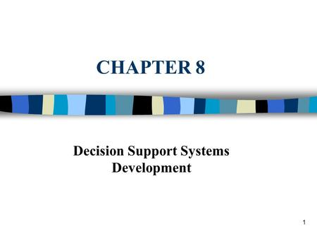 1 CHAPTER 8 Decision Support Systems Development.