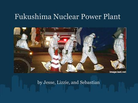 Fukushima Nuclear Power Plant by Jesse, Lizzie, and Sebastian.
