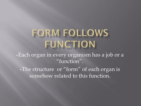 "Each organ in every organism has a job or a ""function"". The structure or ""form"" of each organ is somehow related to this function."