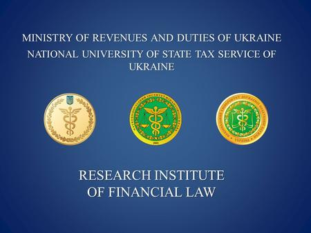 MINISTRY OF REVENUES AND DUTIES OF UKRAINE NATIONAL UNIVERSITY OF STATE TAX SERVICE OF UKRAINE RESEARCH INSTITUTE OF FINANCIAL LAW.