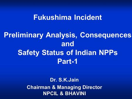 Fukushima Incident Preliminary Analysis, Consequences and Safety Status of Indian NPPs Part-1 Dr. S.K.Jain Chairman & Managing Director NPCIL & BHAVINI.